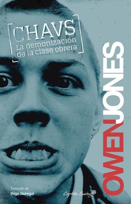 Chavs   La demonización de la clase obrera. De Owen Jones.