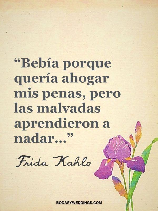 Bebia porque queria ahogar mis penas - Frases celebres de Frida Kahlo
