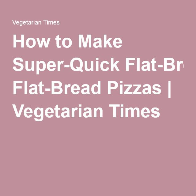 How to Make Super-Quick Flat-Bread Pizzas | Vegetarian Times