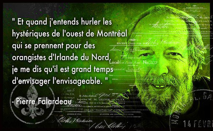 """"""" Et quand j'entends hurler les  hystériques de l'ouest de Montréal  qui se prennent pour des  orangistes d'Irlande du Nord,  je me dis qu'il est grand temps  d'envisager l'envisageable. """"   - Pierre Falardeau"""
