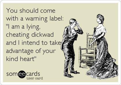 """You should come with a warning label: """"I am a lying, cheating dickwad and I intend to take advantage of your kind heart"""""""