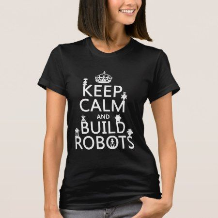 Keep Calm and Build Robots (in any color) T-Shirt - tap to personalize and get yours