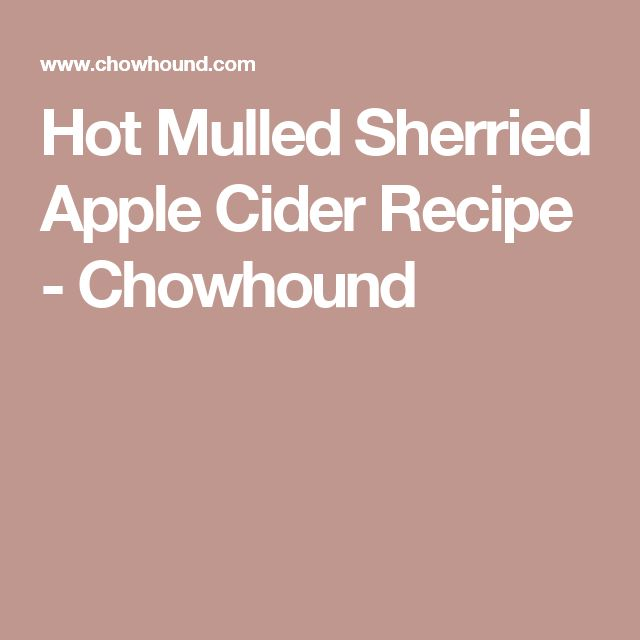 Hot Mulled Sherried Apple Cider Recipe - Chowhound