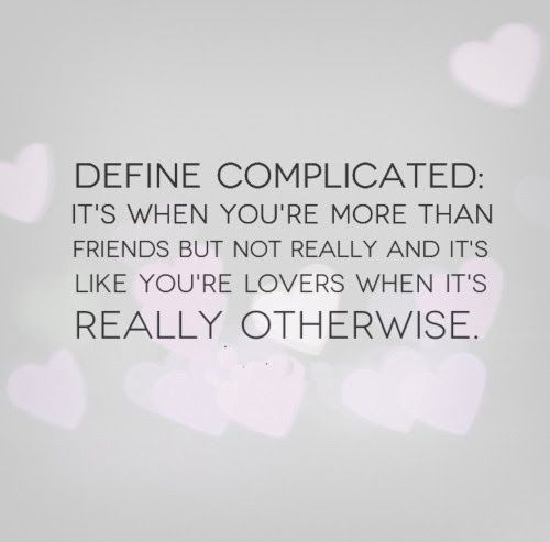 Define complicated: It's when you're more than friends but not really and it's like you're lovers when it's really otherwise. #relationships #quotes