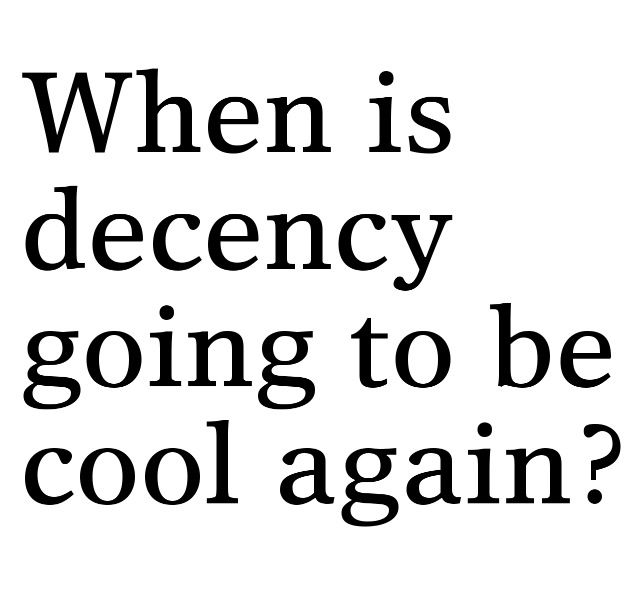When is decency going to be cool again? Amen. Or truth? or