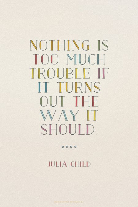 Nothing is too much trouble if it turns out the way it should. - Julia Child | Prettyquotes made this with Spoken.ly