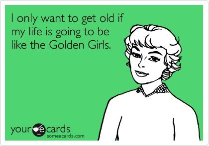 I only want to get old if my life is going to be like the Golden Girls