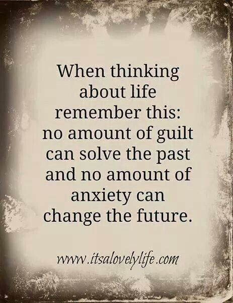 When thinking about life remember this: no amount of guilt can solve the past and no amount od anxiety can change the future.