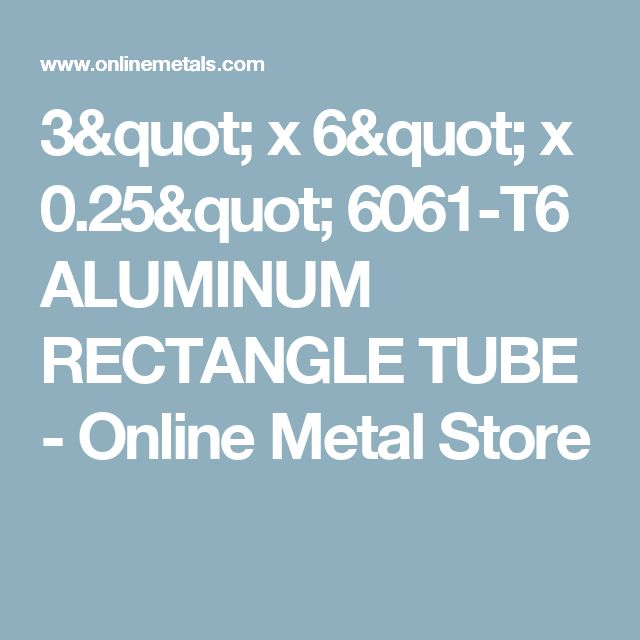 "3"" x 6"" x 0.25"" 6061-T6 ALUMINUM RECTANGLE TUBE - Online Metal Store"