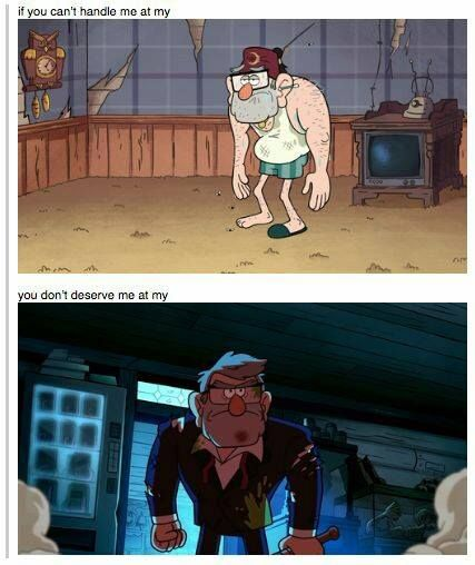 If you can't handle me at my Grunkle Stan, then you don't deserve me at my Mr. Mystery