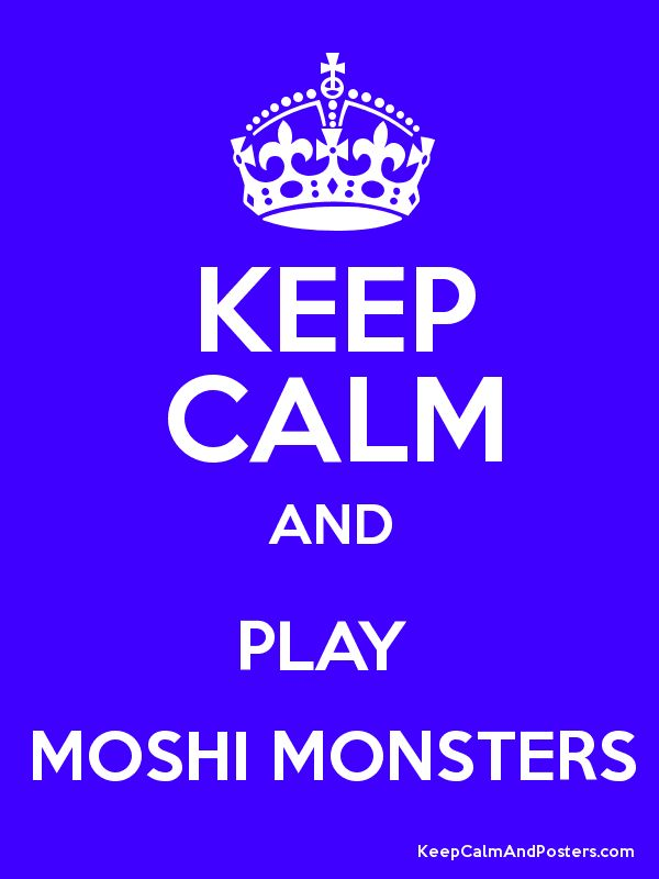 Keep Calm and PLAY  MOSHI MONSTERS Poster(search for quotes to see the rest of my keep calm posters. ALSO if you like the hunger games, search the hunger games to see my board)