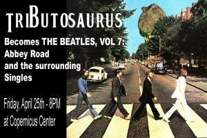 93 XRT presents Tributosaurus Becomes THE BEATLES, VOL 7, Abbey Road Friday, April 25th ~~ Doors: 6:30pm ~~ Concert: 8 pm ~~ All Ages ♥ Partial Proceeds Benefit the Betty Hemmert Music Scholarship Fund ♥ Tickets & Info: http://copernicuscenter.org/tributosaurus-4-25/