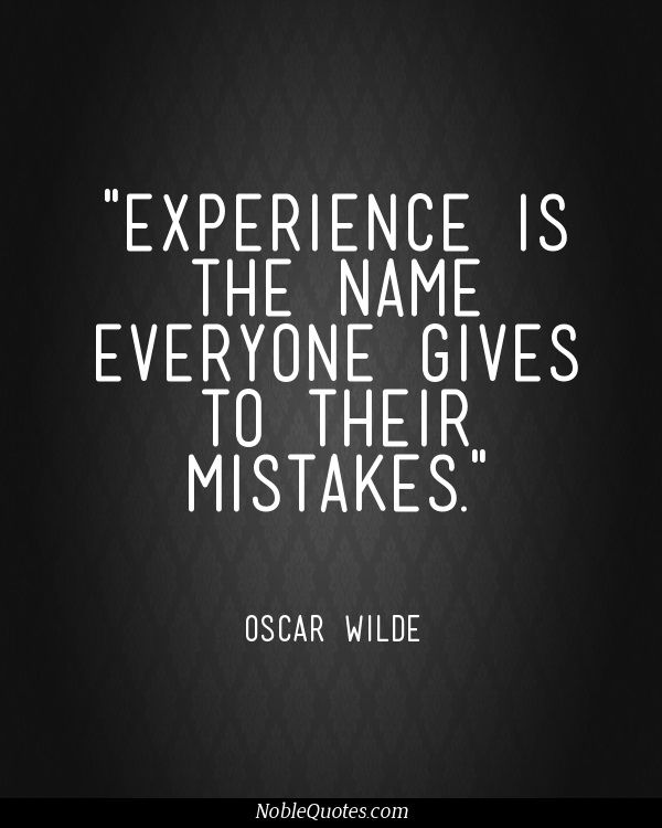 """Experience is the name everyone gives to their mistakes"" – Oscar Wilde (Lady Windermere's Fan)"