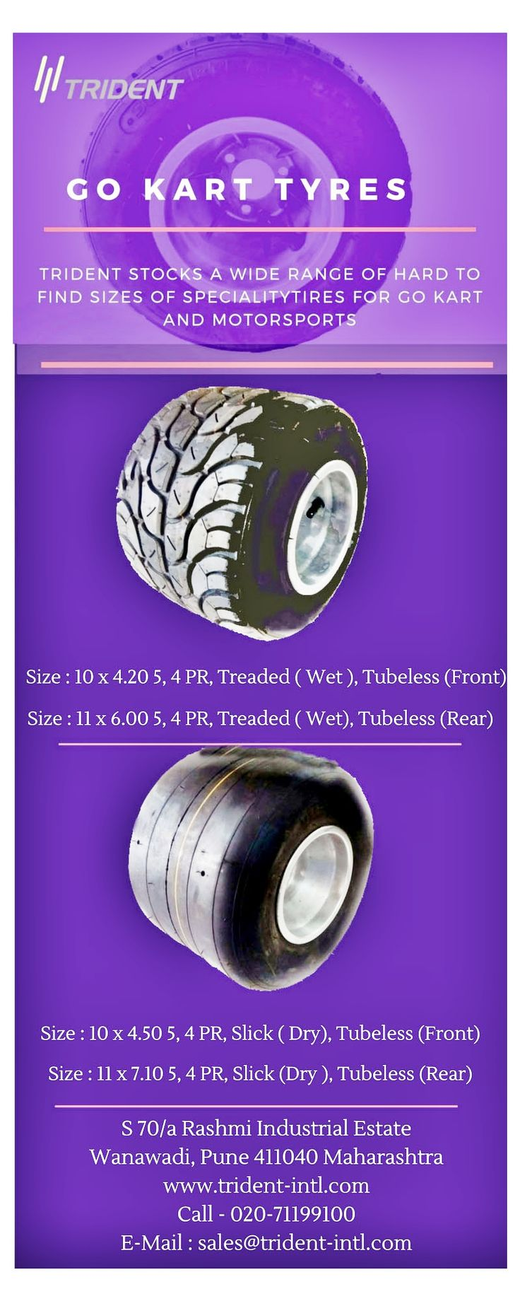 Tubeless construction with  low rolling resistance Wide range of sizes in slick and treaded pattern for all types of go karts Available in medium and hard compounds to suit a variety of tracks Wheels, rims, tubes and valves are also available Option of tire sealant for added puncture resistance and safety