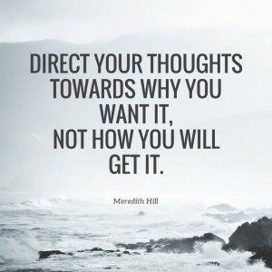 DIRECT YOUR THOUGHTS TOWARDS WHY YOU WANT IT