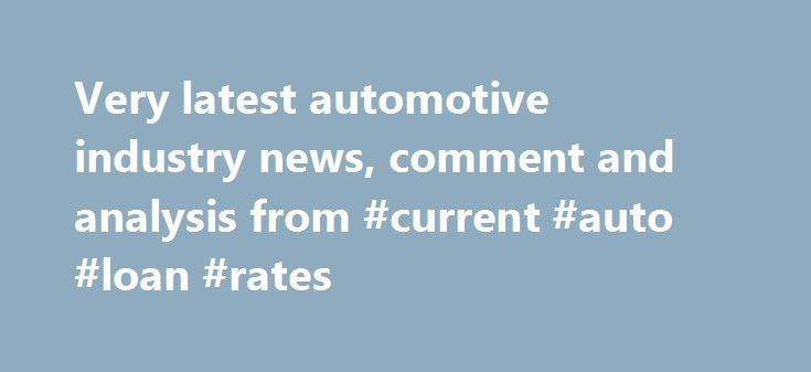 Very latest automotive industry news, comment and analysis from #current #auto #loan #rates http://auto.remmont.com/very-latest-automotive-industry-news-comment-and-analysis-from-current-auto-loan-rates/  #auto news # Latest automotive news Posten, the Norwegian postal service, has ordered 240 Renault Kangoo Maxi ZEs. They will be used mostly in areas of high population density. Airbag maker Takata manipulated test results on airbag inflators as far back as 2000, according to US media…