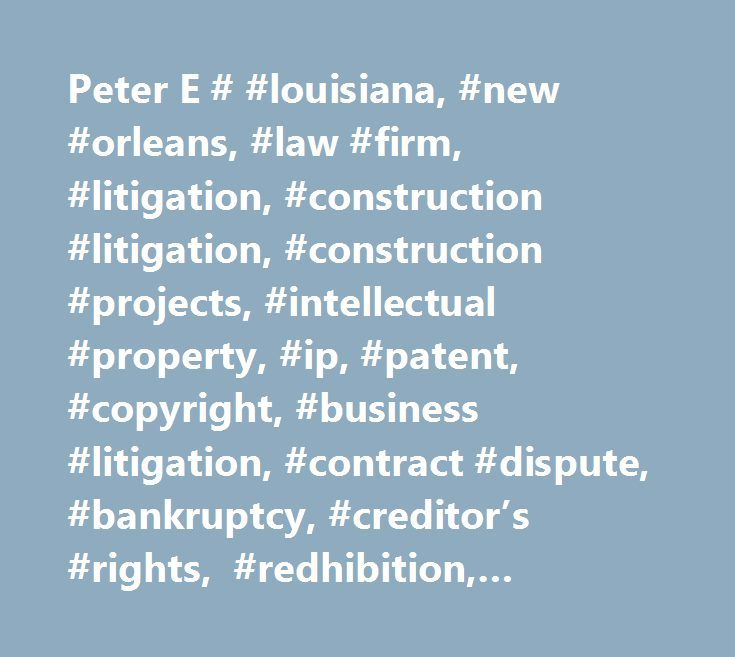 Peter E # #louisiana, #new #orleans, #law #firm, #litigation, #construction #litigation, #construction #projects, #intellectual #property, #ip, #patent, #copyright, #business #litigation, #contract #dispute, #bankruptcy, #creditor's #rights, #redhibition, #lender #liability, #insurance, #insurers, #fortune #500, #title #vii, #ada, #adea, #wage #and #hour, #fmla, #erisa, #userra, #whistleblowing, #jones #act, #fela, #cercla, #asbestos, #corporate #counsel, #toxic #tors, #norm, #lease…