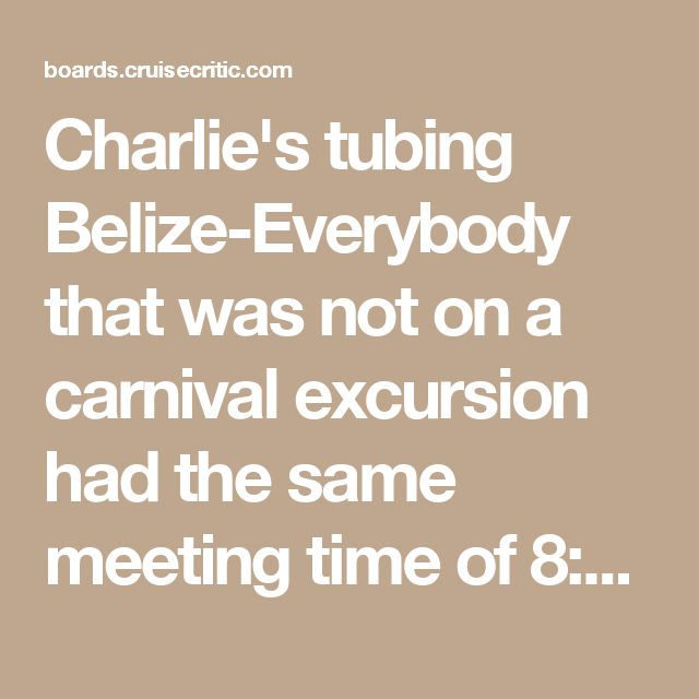 Charlie's tubing Belize-Everybody that was not on a carnival excursion had the same meeting time of 8:00am.Arrive 7:45a. You line up at the meeting place for your tender number and then wait for your number to be called to board the boat. If you get there first you get the first tender numbers. Charlie just told us to get off the boat as quickly as possible so we would have more time.