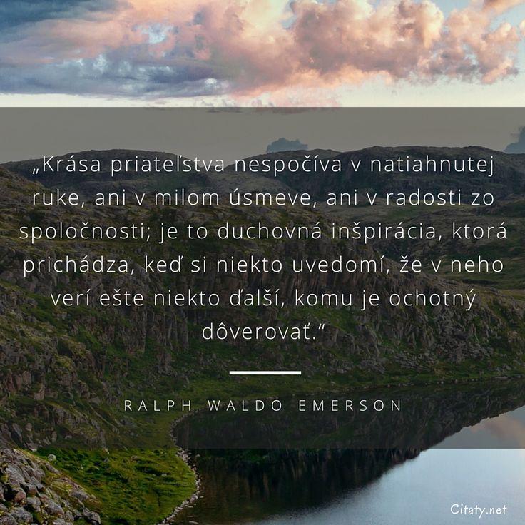 Krása priateľstva nespočíva v natiahnutej ruke, ani v milom úsmeve, ani v radosti zo spoločnosti; je to duchovná inšpirácia, ktorá prichádza, keď si niekto uvedomí, že v neho verí ešte niekto ďalší, komu je ochotný dôverovať. - Ralph Waldo Emerson