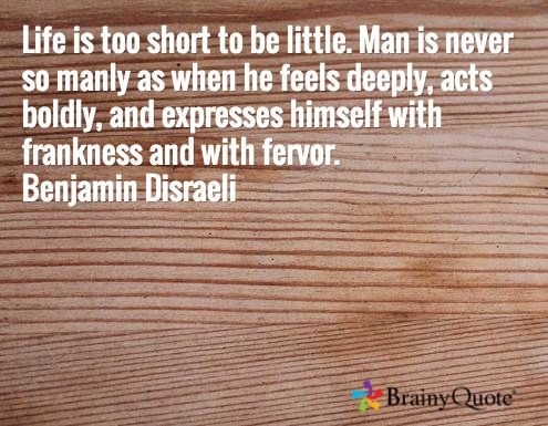 Life is too short to be little. Man is never so manly as when he feels deeply, acts boldly, and expresses himself with frankness and with fervor. Benjamin Disraeli