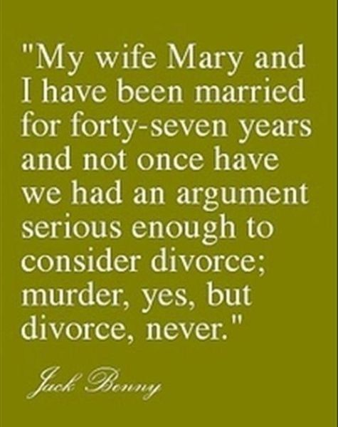 """My wife Mary and I have been married for 47 years and not once have we had an argument serious enough to consider divorce; murder, yet, but divorce, never."" LOL."