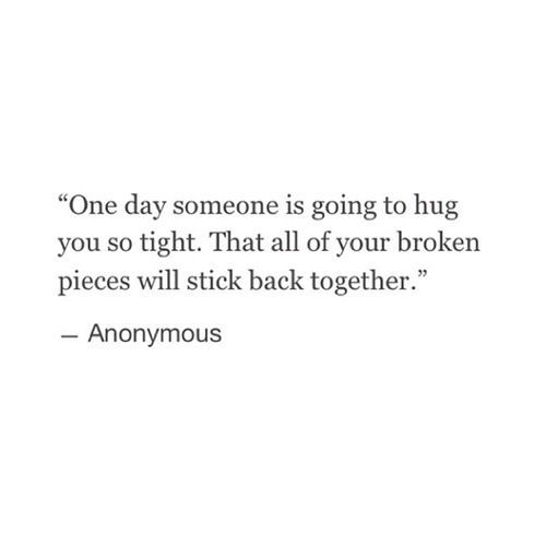 one day someone is going to hug you so tight, that all your broken pieces will stick back together One Day, Hug Me, Chro...