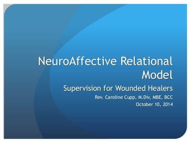 NeuroAffective Relational Model Supervision for Wounded Healers Rev. Caroline Cupp, M.Div, MBE, BCC October 10, 2014