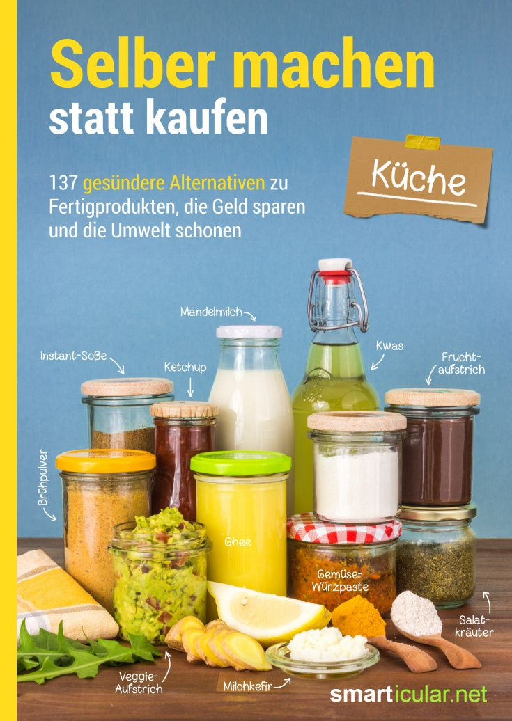 Selber machen statt kaufen - Küche - 137 gesündere Alternativen zu Fertigprodukten, die Geld