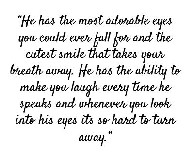 """""""He has the most adorable eyes you could ever fall for and the cutest smile that takes your breath away. He has the ability to make you laugh every time he speaks or whenever you look into his eyes it's do hard to turn away."""" ❥"""
