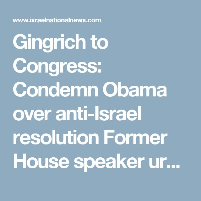 """Gingrich to Congress: Condemn Obama over anti-Israel resolution  Former House speaker urges Congress to condemn Obama for allowing anti-Israel resolution to pass the UN Security Council. Contact Editor Ben Ariel, 27/12/16 06:10 Share  Newt Gingrich Newt GingrichReuters  Former House speaker Newt Gingrich urged Congress on Monday to condemn the Obama administration for allowing the resolution against Israeli """"settlements"""" to pass the UN Security Council.  In a series of tweets, Gingrich also…"""