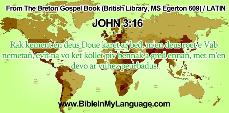 From The Breton Gospel Book (British Library, MS Egerton 609) / LATIN    JOHN 3:16    Rak kement en deus Doue karet ar bed, m'en deus roet e Vab nemetañ, evit na vo ket kollet piv bennak a gred ennañ, met m'en devo ar vuhez peurbadus. / www.BibleInMyLanguage.com