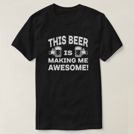 This Beer is making me Awesome T-Shirt - tap, personalize, buy right now!