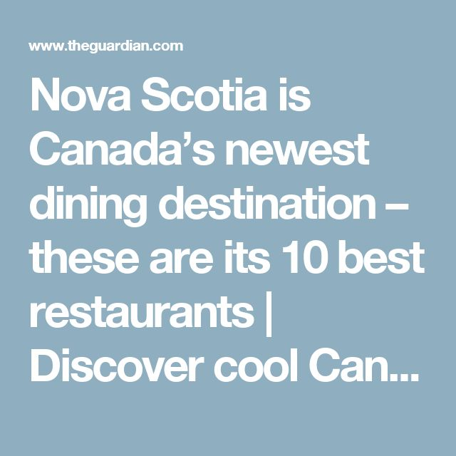 Nova Scotia is Canada's newest dining destination – these are its 10 best restaurants | Discover cool Canada | The Guardian
