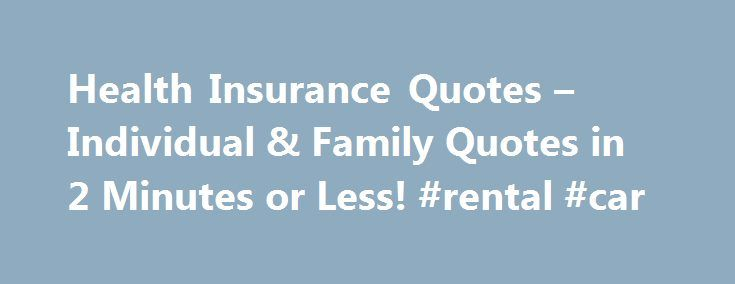 Health Insurance Quotes – Individual & Family Quotes in 2 Minutes or Less! #rental #car http://insurance.nef2.com/health-insurance-quotes-individual-family-quotes-in-2-minutes-or-less-rental-car/  #individual health insurance # Health Insurance Quotes More Individual Health Insurance, Simplified HealthInsuranceSort.com's objective is to simplify the individual health insurance shopping process by: Providing essential information required to made an informed decision Offering free health…