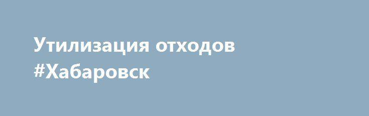 Утилизация отходов #Хабаровск http://www.pogruzimvse.ru/doska25/?adv_id=760 Компания Центр утилизации техники и оборудования занимается экспертизой технического состояния имущества, списанием, утилизацией, а также экологическим аутсорсингом бюджетных организаций и крупных коммерческих предприятий (Дальний Восток).  Обратившись в нашу компанию Вы будете обслужены на должном уровне. Наши главные отличия от конкурентов: - Оперативное взаимодействие (просчитываем заявку и отправляем все…