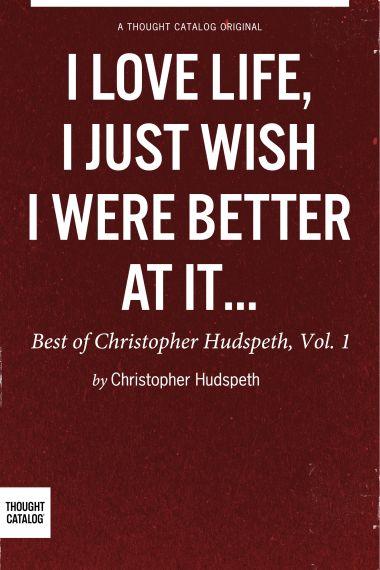 I Love Life, I Just Wish I Were Better At It: Best Of Christopher Hudspeth, Vol. 1