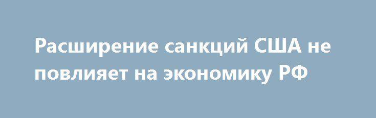 Расширение санкций США не повлияет на экономику РФ http://krok-forex.ru/news/?adv_id=9169 Глава Сбербанка Герман Греф на Восточном экономическом форуме, проходящем во Владивостоке, заявил, что расширение американских санкций против России не повлияет на российскую экономику.   Мы согласны с мнением Германа Грефа. По нашему мнению, расширение санкций США ничем не угрожает ни компаниям, против которых они были введены (а большинство из них – компании, занимающиеся строительством моста в Крым)…