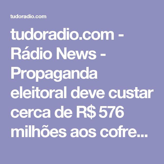 tudoradio.com - Rádio News - Propaganda eleitoral deve custar cerca de R$ 576 milhões aos cofres públicos