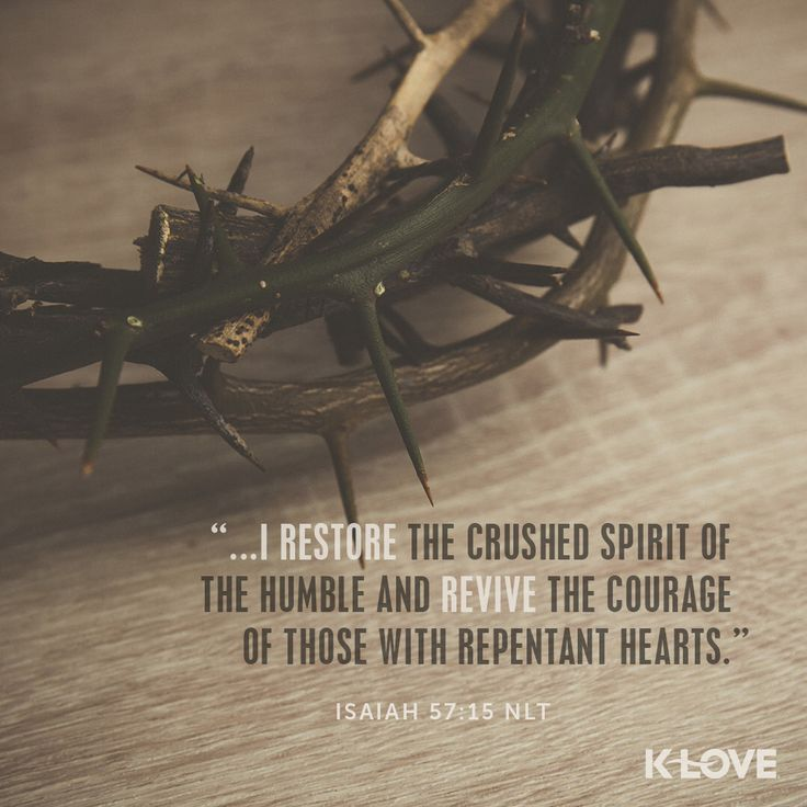 Encouraging Word: I Restore the crushed spirit of the humble and revive the courage of those with repentant hearts. Isaiah 57:15b NLT