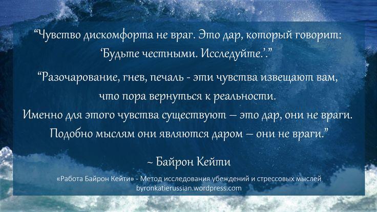 «Чувство дискомфорта не враг. Это дар, который говорит: 'Будьте честными. Исследуйте. («Работа Байрон Кейти» — метод исследования мыслей)'.»  «Разочарование, гнев, печаль — эти чувства извещают вам, что пора проснуться. Именно для этого чувства существуют — это дар, они не враги. Подобно мыслям они являются даром — они не враги.»  ~ Байрон Кейти