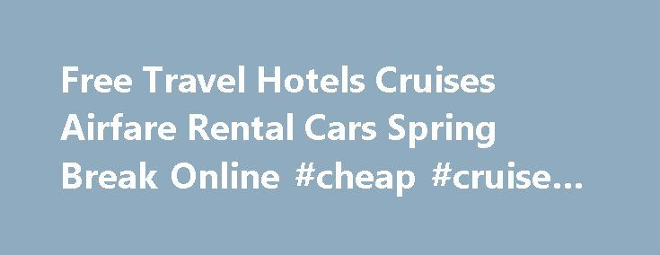 Free Travel Hotels Cruises Airfare Rental Cars Spring Break Online #cheap #cruise #packages http://cheap.remmont.com/free-travel-hotels-cruises-airfare-rental-cars-spring-break-online-cheap-cruise-packages/  #online airfare # � Our vacation packages are all about value. On average, you can save up to 30% sometimes even more by purchasing a vacation package. We combine the best airfare for your destination and multiple hotels . More vacation packages click here Disney a magical vacation to…