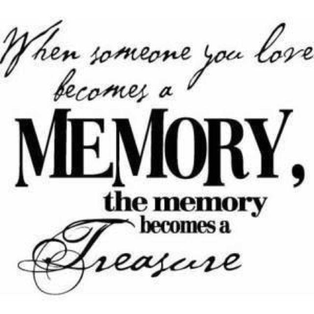Tattoo quote,  When Someone you love becomes a memory, the memory becomes a treasure.