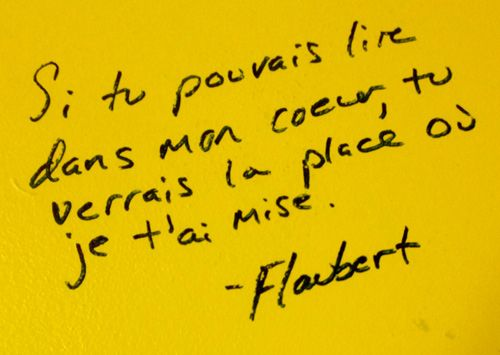 "From Mykl Novak: I found this Gustave Flaubert quote on a table top in Marquette University's Lalumiere Language Hall. Translated from French, the quote reads ""If you could read my heart, you would see the place I have given you there."""