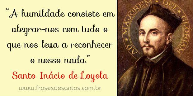 A humildade consiste em alegrar-nos com tudo o que nos leva a reconhecer o nosso nada Santo Inácio de Loyola