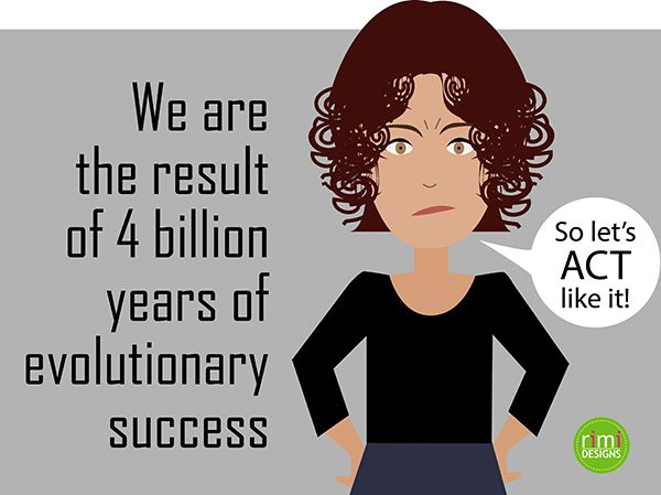 We are the result of 4 billion years of evolutionary success so let's act like it | Rimidesigns