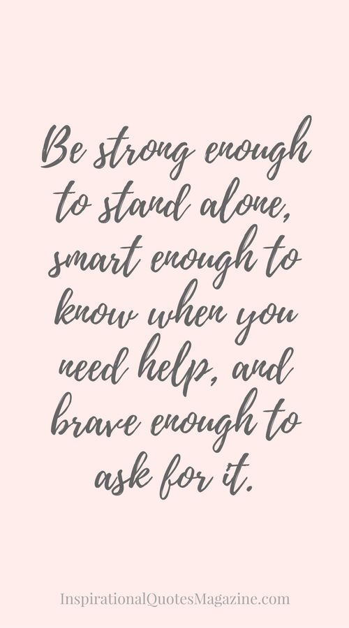 Be strong enough to stand alone, smart enough to know when you need help, and brave enough to ask for it. Inspirational Quote about Strength