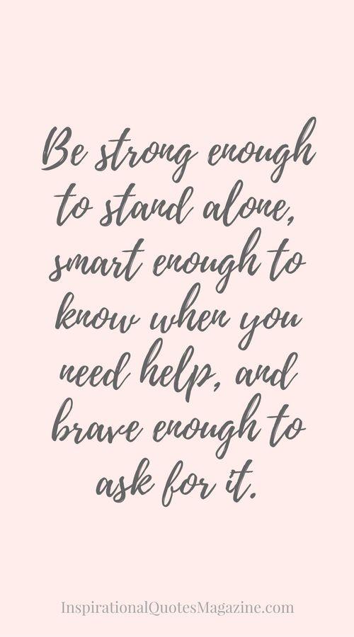 Wees sterk genoeg om alleen te staan, slim genoeg om te weten wanneer je hulp nodig hebt en dapper genoeg om er ook om te vragen. #Citaat #Quote