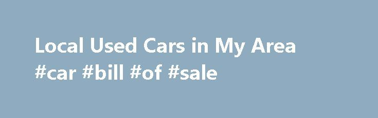 "Local Used Cars in My Area #car #bill #of #sale http://usa.remmont.com/local-used-cars-in-my-area-car-bill-of-sale/  #new cars for sale # Find The Best Vehicles In Your Local Area! Get On The Road Today! Local Used Cars for Sale Here at LocalCarsIn.com we provide the perfect opportunity for people to locate great local used cars in your area with a simple point and click. We understand that everyone wants to say they can search for ""used autos in my area"" while staying close to home and…"