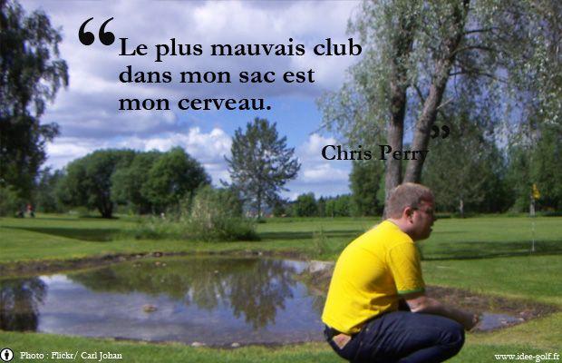 Le plus mauvais club dans mon sac est mon cerveau – Chris Perry Téléchargez les 50 meilleures citations sur le golf : http://www.idee-golf.fr/les-50-meilleures-citations-sur-le-golf