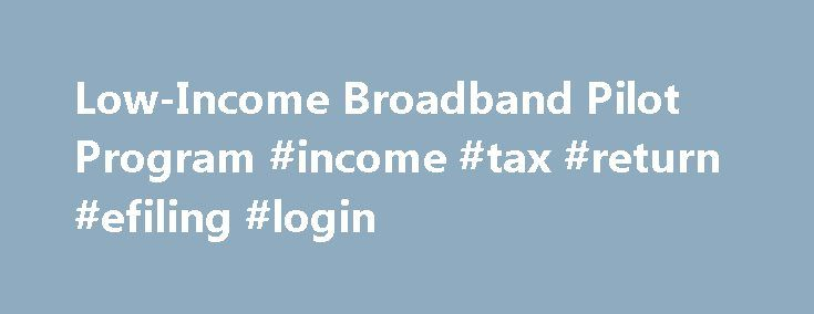 Low-Income Broadband Pilot Program #income #tax #return #efiling #login http://incom.nef2.com/2017/05/02/low-income-broadband-pilot-program-income-tax-return-efiling-login/  #income from internet # Low-Income Broadband Pilot Program In 2012, the Commission launched a pilot program to collect data on what policies might overcome the key broadband adoption barriers — cost, relevance and digital literacy — for low-income consumers and how the Lifeline program could be best be structured to…